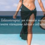 Combattere Cellulite e Ritenzione Idrica con la Talassoterapia