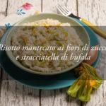 Le ricette dello Chef: Risotto mantecato ai fiori di zucca e stracciatella di bufala