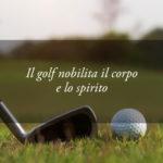 Il Golf: uno sport che nobilita il corpo e lo spirito